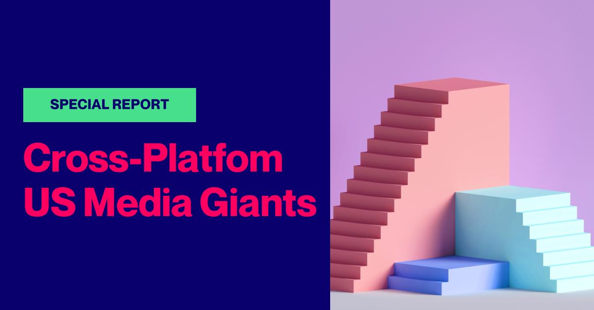 SPECIAL REPORT: Top 10 Cross-Platform US Media Giants