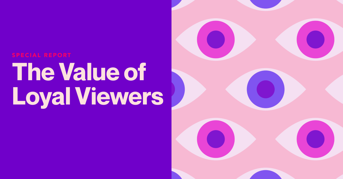 SPECIAL REPORT: The Value of Loyal Viewers